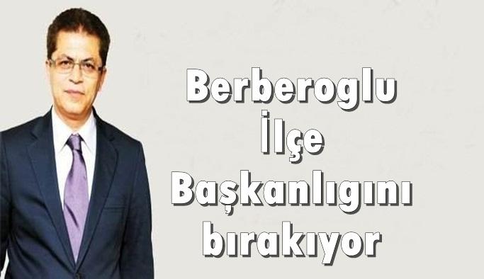 Berberoğlu İlçe Başkanlığını bırakıyor