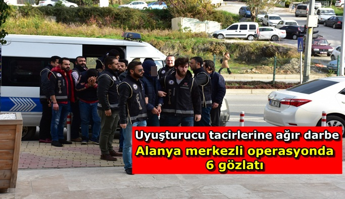 Alanya merkezli operasyonda 6 kişi yakalandı