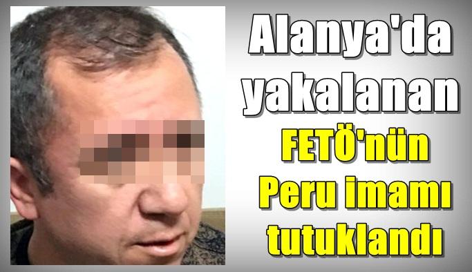 Alanya'da yakalanan FETÖ'nün Peru imamı tutuklandı