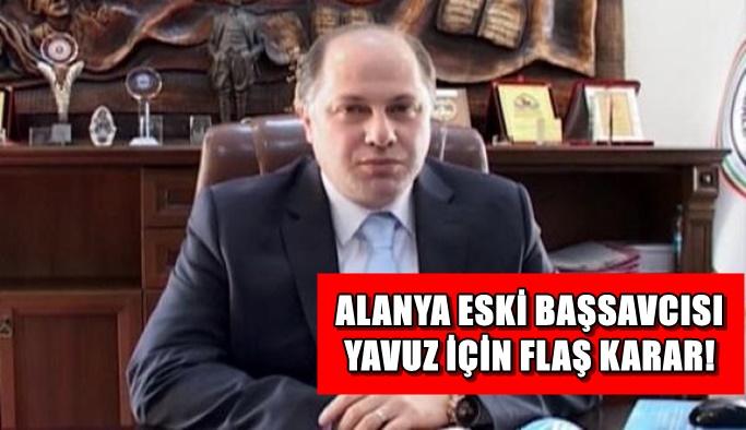 Alanya eski Başsavcısı Yavuz için FLAŞ karar!