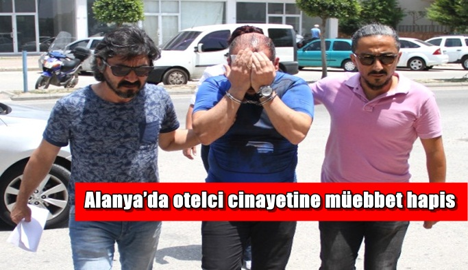 Alanya'da otelci cinayetine müebbet hapis