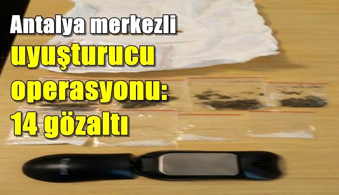 Antalya merkezli uyuşturucu operasyonu: 14 gözaltı
