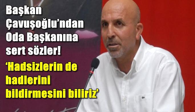 Başkan Çavuşoğlu'ndan Oda Başkanına sert sözler!