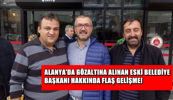 Gözaltına alınan eski Belediye Başkanı hakkında FLAŞ GELİŞME!