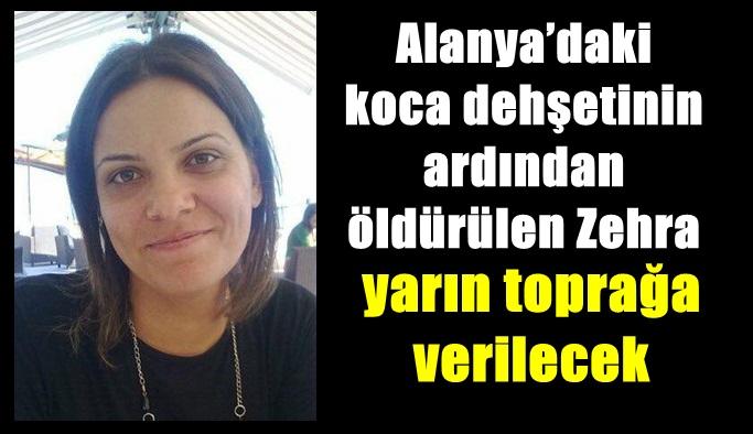Alanya'daki koca dehşetinin ardından öldürülen Zehra yarın toprağa verilecek