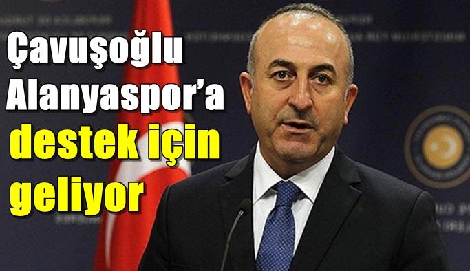 Çavuşoğlu Alanyaspor'a destek için geliyor