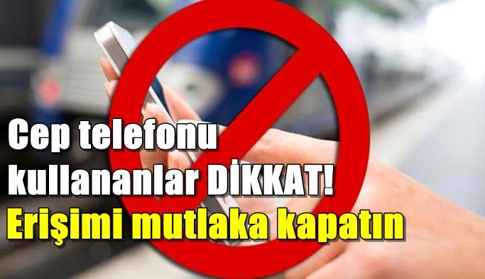 Cep telefonu kullananlar DİKKAT! Erişimi mutlaka kapatın