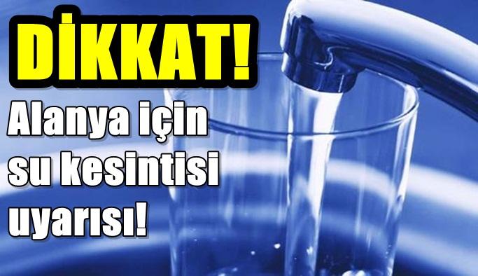 DİKKAT! Alanya için su kesintisi uyarısı!