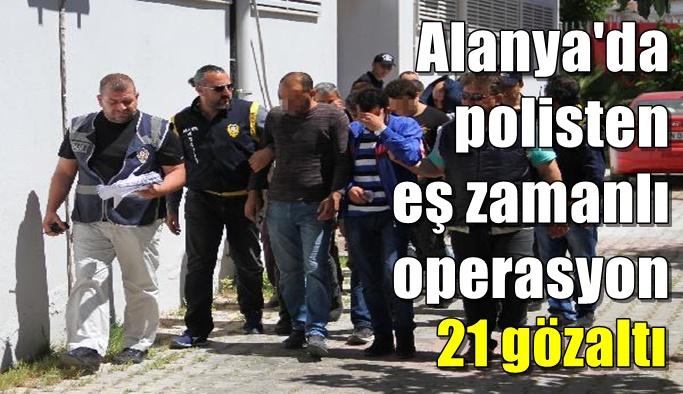 Alanya'da polisten eş zamanlı operasyon 21 gözaltı