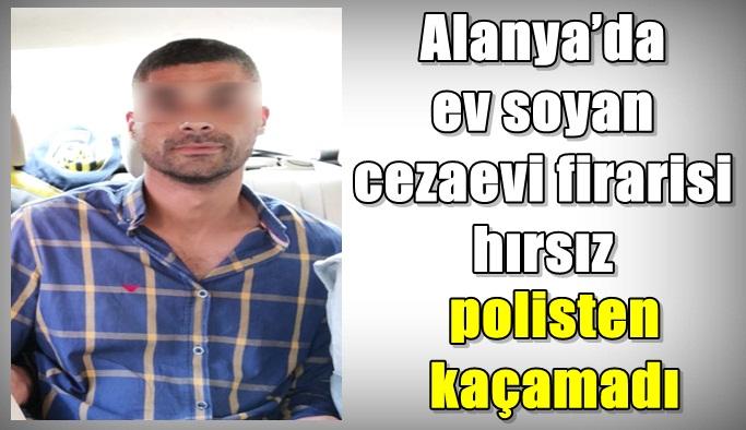 Alanya'da ev soyan cezaevi firarisi hırsız polisten kaçamadı