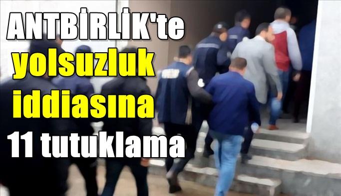ANTBİRLİK'te yolsuzluk iddiasına 11 tutuklama