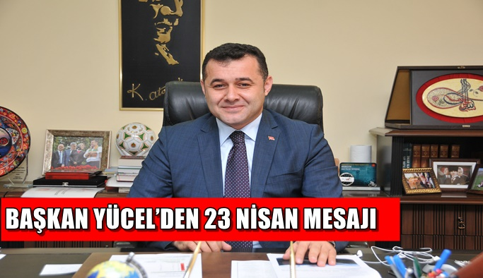 Başkan Yücel'den 23 Nisan mesajı