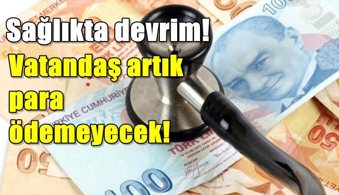 Sağlıkta devrim! Artık vatandaş para ödemeyecek!