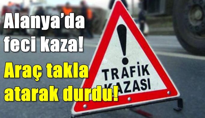 Alanya'da feci kaza! Araç takla atarak durdu!