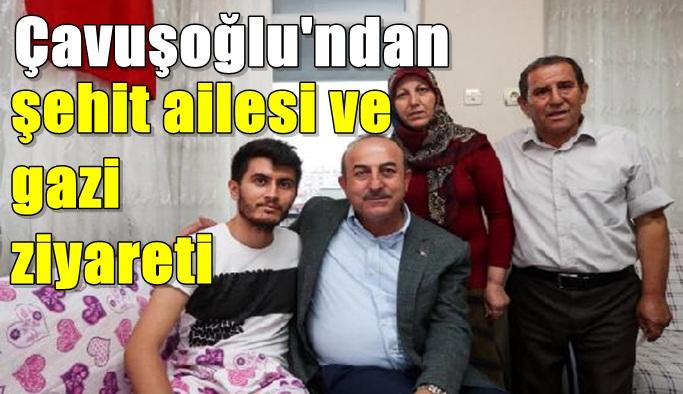 Çavuşoğlu'ndan şehit ailesi ve gazi ziyareti