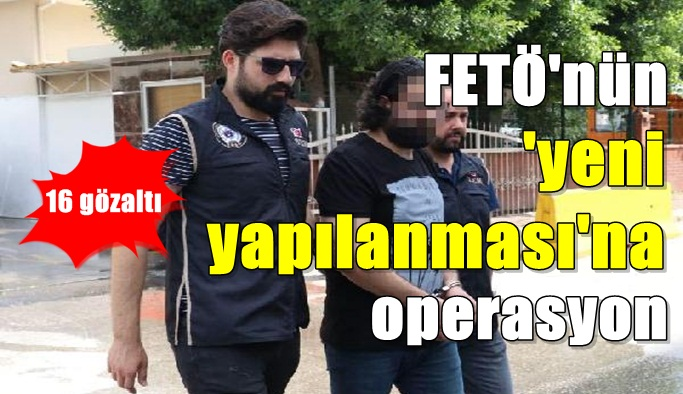 FETÖ'nün 'yeni yapılanması'na operasyon: 16 gözaltı