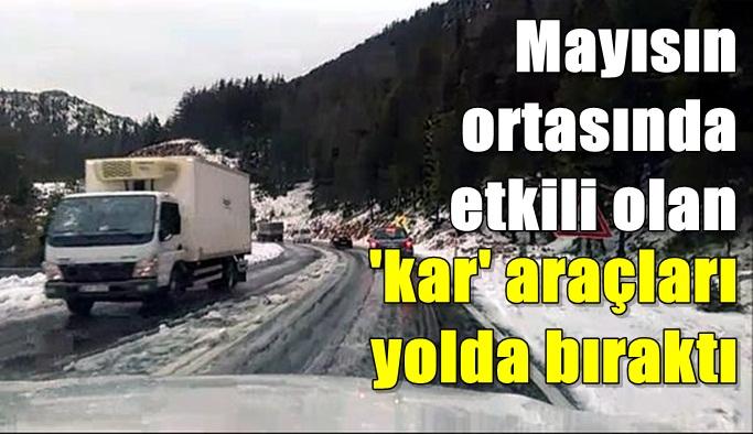 Mayısın ortasında etkili olan 'kar' araçları yolda bıraktı
