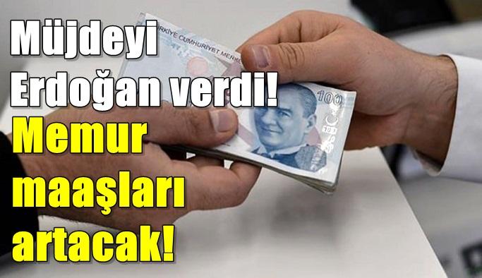 Müjdeyi Erdoğan verdi! Memur maaşları artacak!