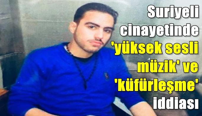 Suriyeli cinayetinde 'yüksek sesli müzik' ve 'küfürleşme' iddiası