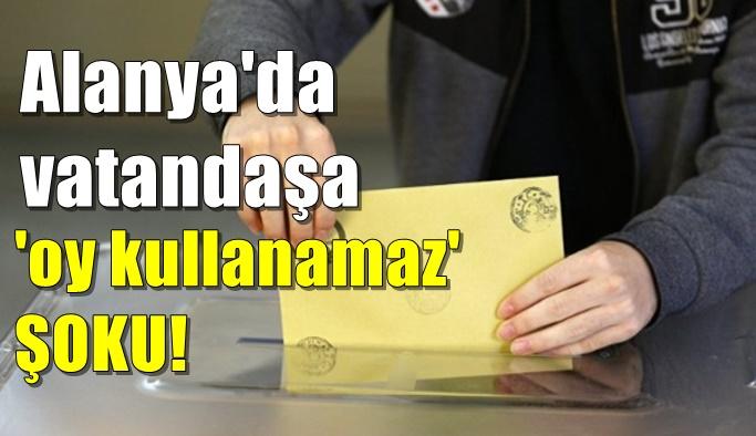 Alanya'da vatandaşa 'oy kullanamaz' ŞOKU!