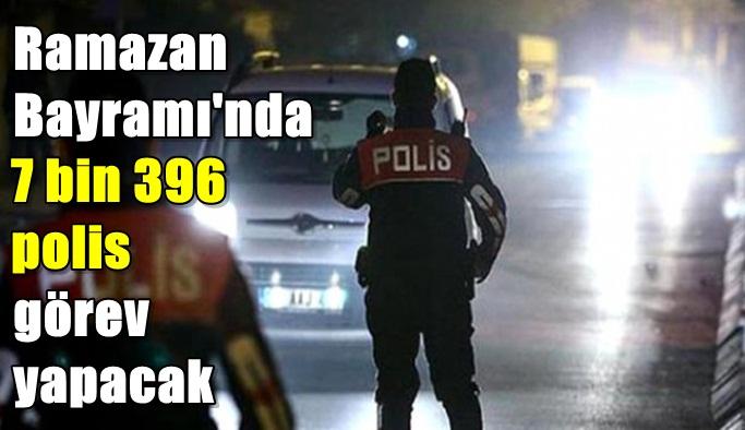 Ramazan Bayramı'nda 7 bin 396 polis görev yapacak