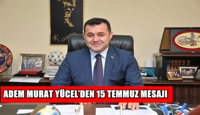 Adem Murat Yücel'den 15 Temmuz mesajı
