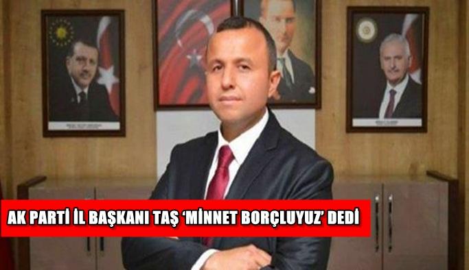 Ak Parti İl Başkanı Taş 'Minnet borçluyuz' dedi