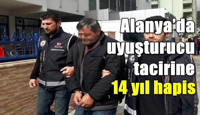 Alanya'da uyuşturucu tacirine 14 yıl hapis