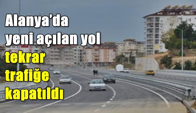 Alanya'da yeni açılan yol tekrar trafiğe kapatıldı