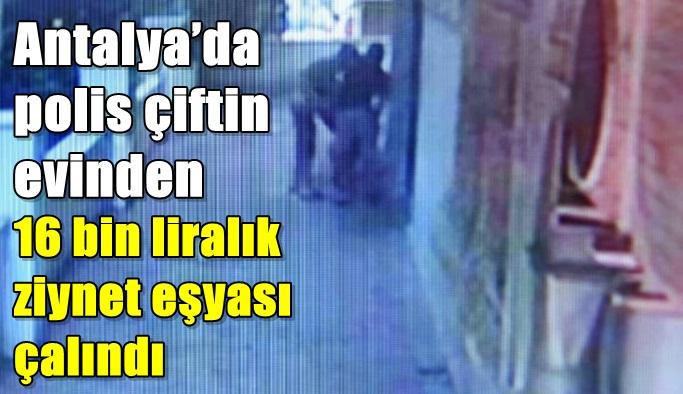 Antalya'da polis çiftin evinden 16 bin liralık ziynet eşyası çalındı