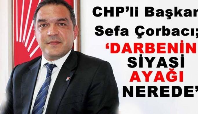 CHP'li Başkan Sefa Çorbacı; 'Darbenin siyasi ayağı nerede'