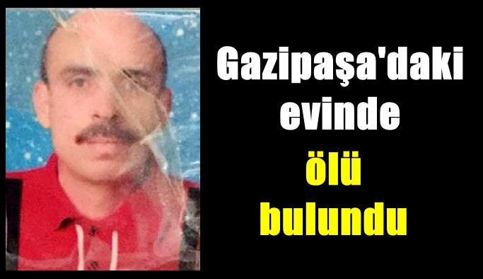 Gazipaşa'daki evinde ölü bulundu