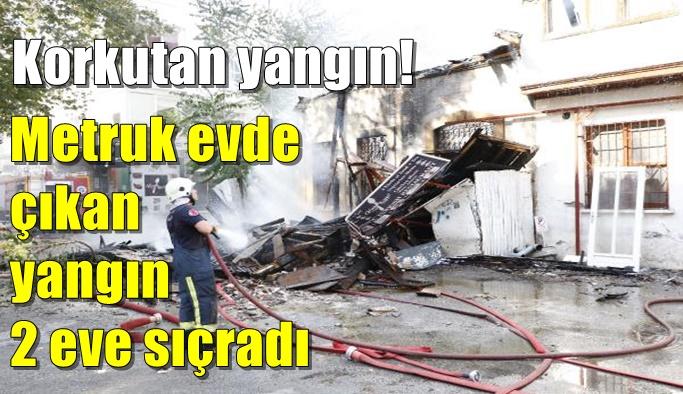 Korkutan yangın! Metruk evde çıkan yangın 2 eve sıçradı