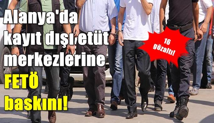 Alanya'da kayıt dışı etüt merkezlerine FETÖ baskını!