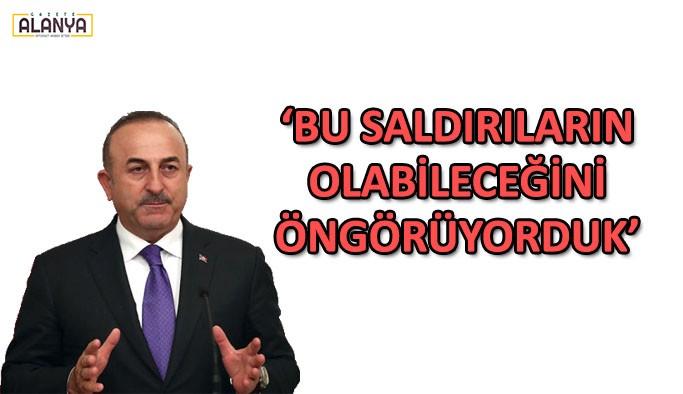 Bakan Çavuşoğlu: Bu saldırıların olabileceğini öngörüyorduk