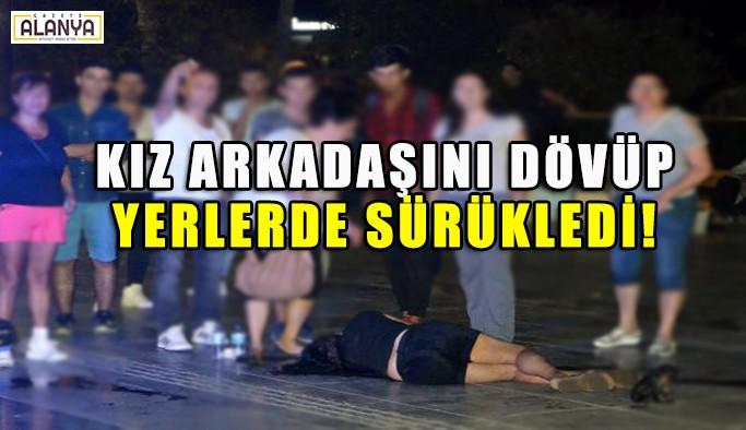 Kız arkadaşını kent meydanında dövüp, yerde sürükledi