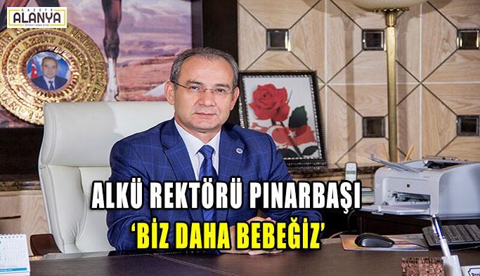 ALKÜ Rektörü Pınarbaşı : Biz daha bebeğiz