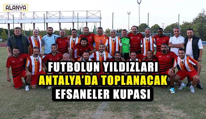 Futbolun yıldızları  Antalya'da toplanacak
