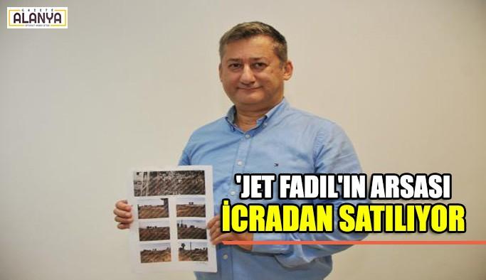 'Jet Fadıl'ın arsası icradan satılıyor