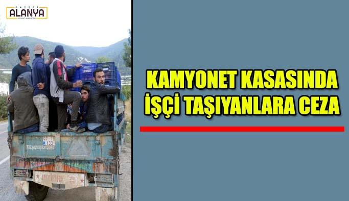 Kamyonet kasasında işçi taşıyanlara ceza!