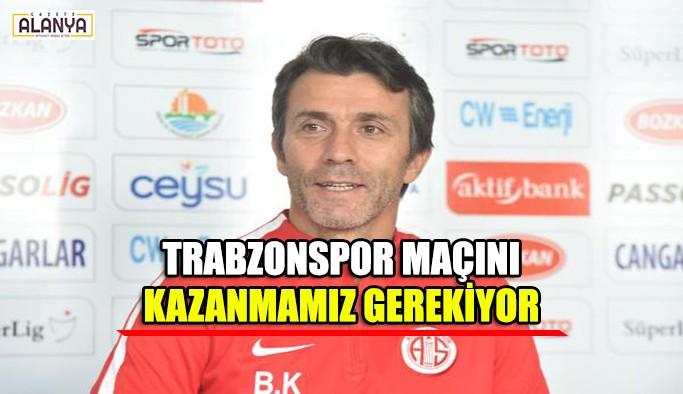 Trabzonspor maçını kazanmamız gerekiyor