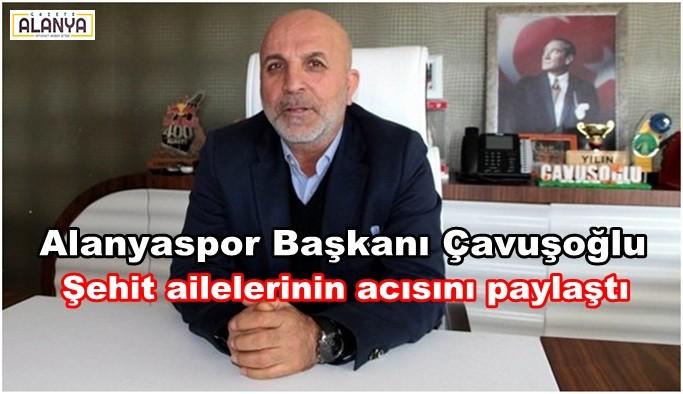 Alanyaspor Başkanı Çavuşoğlu Şehit ailelerinin acısını paylaştı