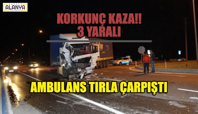 Korkunç kaza ambulans tır ile çarpıştı