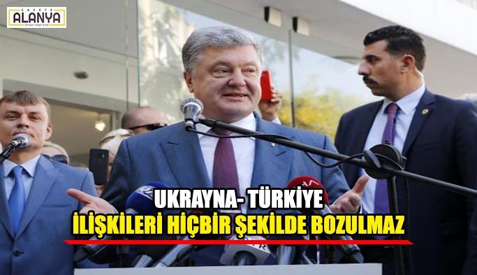 Ukrayna- Türkiye ilişkileri hiçbir şekilde bozulmaz