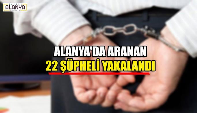 Alanya'da aranan  22 şüpheli yakalandı