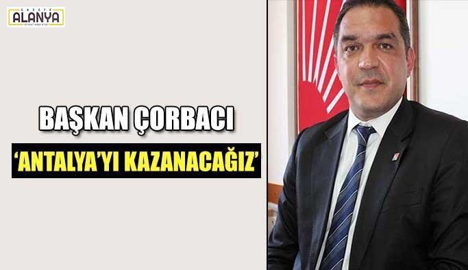 Başkan Çorbacı 'Antalya'yı Kazanacağız'