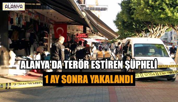 Alanya'da terör estiren şüpheli bir ay sonra yakalandı