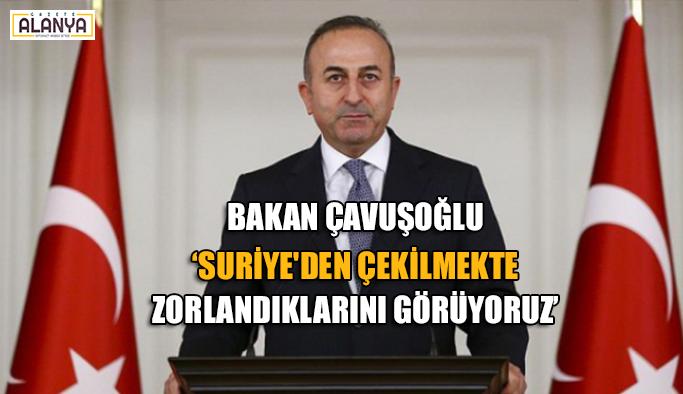 Bakan Çavuşoğlu 'Suriye'den çekilmekte zorlandıklarını görüyoruz'