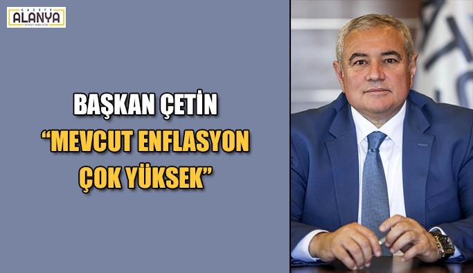 """Başkan Çetin """"Mevcut enflasyon çok yüksek"""""""