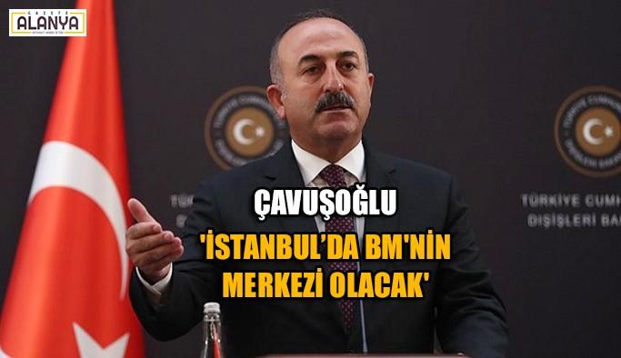 Çavuşoğlu 'İstanbul'da BM'nin Merkezi Olacak'